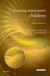 Choosing Tomorrow's Children – The Ethics of Selective Reproduction - Oxford Scholarship Online
