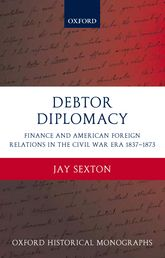 Debtor DiplomacyFinance and American Foreign Relations in the Civil War Era 1837-1873$
