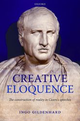 Creative EloquenceThe Construction of Reality in Cicero's Speeches