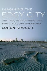 Imagining the Edgy CityWriting, Performing, and Building Johannesburg$