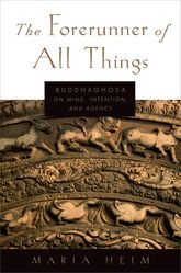 The Forerunner of All ThingsBuddhaghosa on Mind, Intention, and Agency$