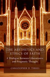 The Aesthetics and Ethics of Faith - A Dialogue Between Liberationist and Pragmatic Thought | Oxford Scholarship Online