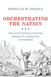 Orchestrating the NationThe Nineteenth-Century American Symphonic Enterprise$