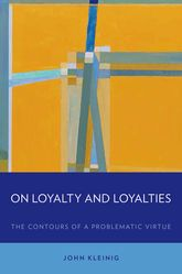 On Loyalty and LoyaltiesThe Contours of a Problematic Virtue$