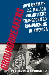 GroundbreakersHow Obama's 2.2 Million Volunteers Transformed Campaigning in America$