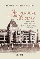 An Independent, Colonial JudiciaryA History of the Bombay High Court during the British Raj, 1862–1947$
