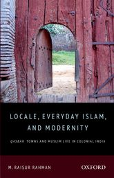 Locale, Everyday Islam, and ModernityQasbah Towns and Muslim Life in Colonial India$