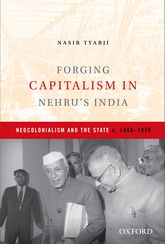 Forging Capitalism in Nehru's IndiaNeocolonialism and the State, c. 1940-1970$
