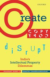 Create, Copy, Disrupt – India's Intellectual Property Dilemmas - Oxford Scholarship Online
