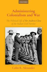 Administering Colonialism and War – The Political Life of Sir Andrew Clow of the Indian Civil Service - Oxford Scholarship Online