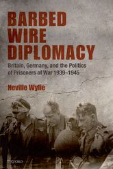 Barbed Wire Diplomacy - Britain, Germany, and the Politics of Prisoners of War 1939-1945 | Oxford Scholarship Online