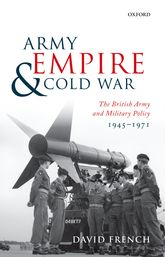 Army, Empire, and Cold WarThe British Army and Military Policy, 1945-1971