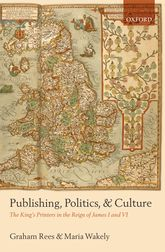 Publishing, Politics, and CultureThe King's Printers in the Reign of James I and VI$