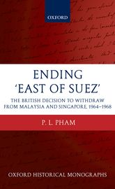 Ending 'East of Suez'The British Decision to Withdraw from Malaysia and Singapore 1964-1968$