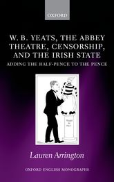 W.B. Yeats, the Abbey Theatre, Censorship, and the Irish StateAdding the Half-pence to the Pence$