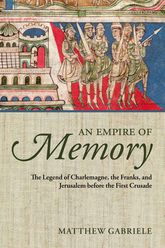 An Empire of MemoryThe Legend of Charlemagne, the Franks, and Jerusalem before the First Crusade