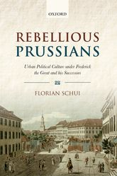 Rebellious PrussiansUrban Political Culture under Frederick the Great and his Successors$