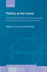 Politics at the CentreThe Selection and Removal of Party Leaders in the Anglo Parliamentary Democracies