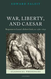 War, Liberty, and CaesarResponses to Lucan's Bellum Ciuile, ca. 1580 - 1650$