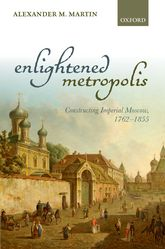 Enlightened MetropolisConstructing Imperial Moscow, 1762-1855