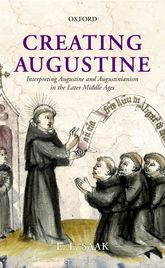 Creating AugustineInterpreting Augustine and Augustinianism in the Later Middle Ages$