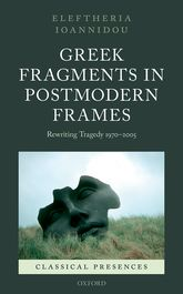 Greek Fragments in Postmodern FramesRewriting Tragedy 1970-2005$
