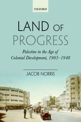 Land of Progress – Palestine in the Age of Colonial Development, 1905-1948 - Oxford Scholarship Online