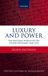 Luxury and PowerThe Material World of the Stuart Diplomat, 1660-1714