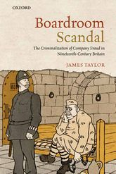 Boardroom ScandalThe Criminalization of Company Fraud in Nineteenth-Century Britain