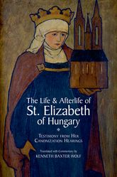 The Life and Afterlife of St. Elizabeth of HungaryTestimony from her Canonization Hearings