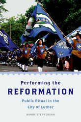 Performing the Reformation - Religious Festivals in Contemporary Wittenberg | Oxford Scholarship Online