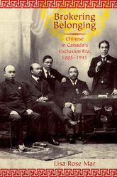 Brokering BelongingChinese in Canada's Exclusion Era, 1885-1945$