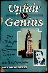 Unfair to GeniusThe Strange and Litigious Career of Ira B. Arnstein$