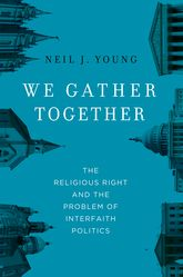 We Gather TogetherThe Religious Right and the Problem of Interfaith Politics$