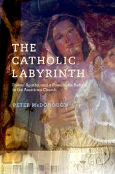 The Catholic Labyrinth – Power, Apathy, and a Passion for Reform in the American Church - Oxford Scholarship Online