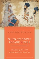 When Sparrows Became HawksThe Making of the Sikh Warrior Tradition, 1699-1799$