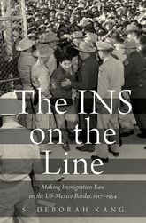 The INS on the LineMaking Immigration Law on the US-Mexico Border, 1917-1954$