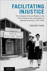Facilitating InjusticeThe Complicity of Social Workers in the Forced Removal and Incarceration of Japanese Americans, 1941-1946