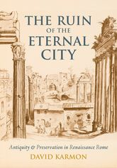 The Ruin of the Eternal City – Antiquity and Preservation in Renaissance Rome | Oxford Scholarship Online