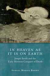 In Heaven as It Is on Earth – Joseph Smith and the Early Mormon Conquest of Death - Oxford Scholarship Online