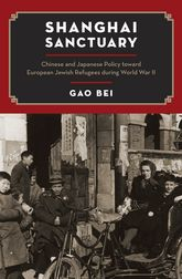 Shanghai SanctuaryChinese and Japanese Policy toward European Jewish Refugees during World War II