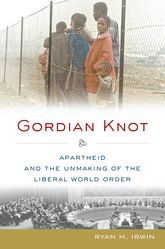 Gordian Knot - Apartheid and the Unmaking of the Liberal World Order | Oxford Scholarship Online