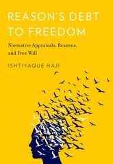 Reason's Debt to FreedomNormative Appraisals, Reasons, and Free Will$