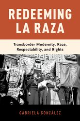 Redeeming La Raza - Transborder Modernity, Race, Respectability, and Rights | Oxford Scholarship Online