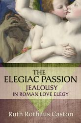 The Elegiac PassionJealousy in Roman Love Elegy