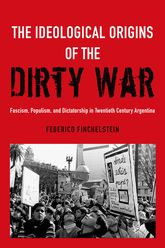 The Ideological Origins of the Dirty War – Fascism, Populism, and Dictatorship in Twentieth Century Argentina - Oxford Scholarship Online