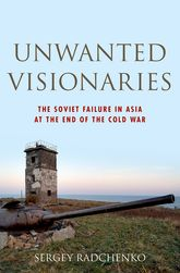Unwanted VisionariesThe Soviet Failure in Asia at the End of the Cold War