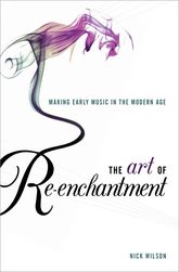 The Art of Re-enchantmentMaking Early Music in the Modern Age$