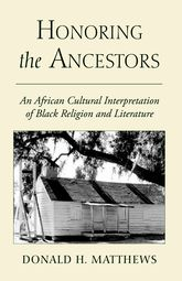 Honoring the AncestorsAn African Cultural Interpretation of Black Religion and Literature$