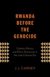 Rwanda Before the GenocideCatholic Politics and Ethnic Discourse in the Late Colonial Era$